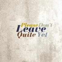 Please Don't Leave Quite Yet