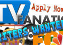 Writers Wanted! Reviewers Needed! Are You the Next TV Fanatic Team Member?